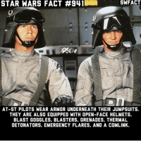 At-St, Memes, and Star Wars: STAR WARS FACT #941  SWFACT  AT-ST PILOTS WEAR ARMOR UNDERNEATH THEIR JUMPSUITS.  THEY ARE ALSO EQUIPPED WITH OPEN-FACE HELMETS.  BLAST GOGGLES, BLASTERS, GRENADES, THERMAL  DETONATORS, EMERGENCY FLARES, AND A COMLINK. If you could be the pilot of any Imperial vehicle, which would you choose?