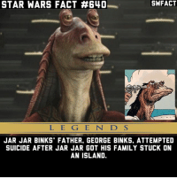Family, Jar Jar Binks, and Memes: STAR WARS FACT A640  L E G E N D S  JAR JAR BINKS FATHER. GEORGE BINKS. ATTEMPTED  SUICIDE AFTER JAR JAR GOT HIS FAMILY STUCK ON  AN ISLAND. What would you do if you were stuck on an island with Jar Jar? Fact cred: @starwars_fix