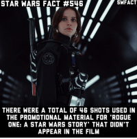 "Crazy, Disney, and Jedi: STAR WARS FACT H546  THERE WERE A TOTAL OF 46 SHOTS USED IN  THE PROMOTIONAL MATERIAL FOR ""ROGUE  ONE: A STAR WARS STORY THAT DIDN T  APPEAR IN THE FILM Pretty crazy. • starwars sw starwarsfact starwarsfacts starwarstrivia yoda darthvader lukeskywalker princessleia obiwankenobi macewindu clonewars ahsokatano starwarstheclonewars starwarsrebels georgelucas lucasfilm jedi sith disney rogueone jynerso anewhope empirestrikesback returnofthejedi theforceawakens thephantommenace attackoftheclones revengeofthesith"
