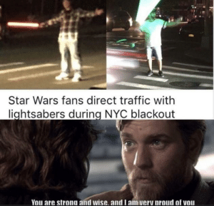 Don't underestimate the Force. via /r/memes https://ift.tt/2KnWdK3: Star Wars fans direct traffic with  lightsabers during NYC blackout  You are strong and wise. and l am very proud of vou Don't underestimate the Force. via /r/memes https://ift.tt/2KnWdK3