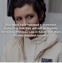 Q: Are you glad they aren't digitally recreating her and preserving her legacy? starwarsfacts: Star Wars have released a statement  explaining that they will not be digitally  recreating Princess Leia in future Star Wars  movies disputed rumours  Fact #110  @Starwarsfacts Q: Are you glad they aren't digitally recreating her and preserving her legacy? starwarsfacts