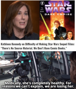 """blinded her long ago, money has: STAR  :WARS  OF  DARK EMPIRE  Kathleen Kennedy on Difficulty of Making Star Wars Sequel Films:  """"There's No Source Material. We Don't Have Comic Books.""""  Medically, she's completely healthy. For  reasons we can't explain, we are losing her. blinded her long ago, money has"""