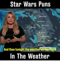 Memes, Puns, and Star Wars: Star Wars Puns  Aberdeen  Edinburgh  Newcastle  Belfast  Liverpool  Birmingham  London  Cardiff  Exeter  And then tonightthe weather Wrdnesdav 18  In The Weather The force is strong with this one 😂🌞⛈️ @sianwelby is hilarious. (@channel5_tv)