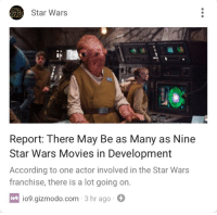 "Books, Movies, and Star Wars: Star Wars  Report: There May Be as Many as Nine  Star Wars Movies in Development  According to one actor involved in the Star Wars  franchise, there is a lot going on  io9.gizmodo.com 3 hr ago  io9 <p><a href=""http://thecybersmith.tumblr.com/post/174990580637/libertarirynn-no-would-you-say-that-there-are"" class=""tumblr_blog"">thecybersmith</a>:</p>  <blockquote><p><a href=""https://libertarirynn.tumblr.com/post/174990363939"" class=""tumblr_blog"">libertarirynn</a>:</p><blockquote><figure class=""tmblr-full"" data-orig-width=""440"" data-orig-height=""330"" data-tumblr-attribution=""caffeinumplayer1:k2ddBNrjXJoKKyOMSGXlnQ:ZBNSdq21s5DhY""><img src=""https://78.media.tumblr.com/e4b383110e5a9a400f1e49d451ae3a86/tumblr_o2n5xdFVar1sgfcxuo1_500.gifv"" data-orig-width=""440"" data-orig-height=""330""/></figure></blockquote>  <p>No.</p><p>Would you say that there are too many Star Wars books?</p><p>Too many Comics?</p><p>Why are films the only thing that have to be released gradually?</p></blockquote>  <p>""Would you say that there are too many Star Wars books and comics?"" there probably are, but those things aren't foisted onto the public via mass marketing and thus are much easier to ignore. Besides quality and quantity are two different things, and the quality of the recent releases has been extremely questionable, so why would I want more garbage?</p>"