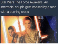 "Dank, Meme, and Star Wars: Star Wars The Force Awakens: An  interracial couple gets chased by a man  with a burning cross <p>Wow via /r/dank_meme <a href=""http://ift.tt/2okhutd"">http://ift.tt/2okhutd</a></p>"
