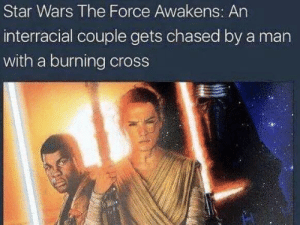 Star Wars, Star Wars: The Force Awakens, and Interracial: Star Wars The Force Awakens: An  interracial couple gets chased by a man  with a burning cross The turn of events…