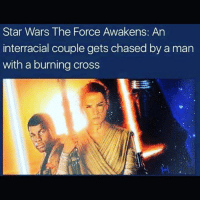 Yup: Star Wars The Force Awakens: An  interracial couple gets chasedby a man  with a burning cross Yup