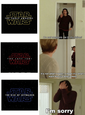 Kylo Ren's mentality every movie: STAR  WARS  THE FORCE AWAKENS  Do not compare me to my father!  STAR  WARS  THE LAST J EDI  It's not what I want...I mean it's what I  want but it's what's best  STAR  THE RISE OF SKYWALKER  WARS  I'm sorry Kylo Ren's mentality every movie