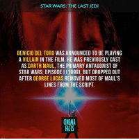 Your thoughts about that? — Follow @cinfacts and tag your friends — thelastjedi lukeskywalker hansolo cinema_facts starwars beniciodeltoro rianjohnson daisyridley starwarsthelastjedi i jedi lightsaber darthvader darkside georgelucas: STAR WARS: THE LAST JEDI  BENICIO DEL TORO WAS ANNOUNCED TO BE PLAYING  A VILLAIN IN THE FILM. HE WAS PREVIOUSLY CAST  AS  DARTH MAUL, THE PRIMARY ANTAGONIST OF  STAR WARS: EPISODE l (1999), BUT DROPPED OUT  AFTER GEORGE LUCAS  REMOVED MOST OF MAUL'S  LINES FROM THE SCRIPT.  (NEMA  FACTS Your thoughts about that? — Follow @cinfacts and tag your friends — thelastjedi lukeskywalker hansolo cinema_facts starwars beniciodeltoro rianjohnson daisyridley starwarsthelastjedi i jedi lightsaber darthvader darkside georgelucas