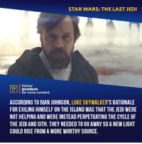 Facts, Jedi, and Love: STAR WARS: THE LAST JEDI  Follow  CINENA  CS@cinfacts  for more content  ACCORDING TO RIAN JOHNSON, LUKE SKYWALKER'S RATIONALE  FOR EXILING HIMSELF ON THE ISLAND WAS THAT THE JEDI WERE  NOT HELPING AND WERE INSTEAD PERPETUATING THE CYCLE OF  THE JEDI AND SITH. THEY NEEDED TO GO AWAY SO A NEW LIGHT  COULD RISE FROM A MORE WORTHY SOURCE. I love the symbolism that Luke watches the Sunset in peace whilst Kylo turns his back at the Sun in anger. Your thoughts?⠀ -⠀⠀ Follow @cinfacts for more facts