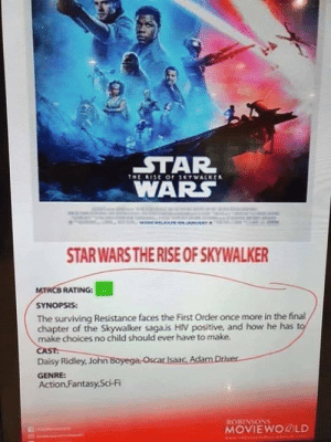 Oh that's a great Star Wars sequel!: STAR  WARS  THE RESE OF SKYWALKER  STAR WARS THE RISE OF SKYWALKER  MTACB RATING: G  SYNOPSIS:  The surviving Resistance faces the First Order once more in the final  chapter of the Skywalker saga.is HIV positive, and how he has to  make choices no child should ever have to make.  CAST:  Daisy Ridley, John Boyega Oscar Isaac, Adam Driver  GENRE:  Action,Fantasy,Sci-Fi  ROBINSONS  MOVIEWOROLD  www.Y Oh that's a great Star Wars sequel!
