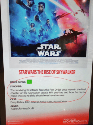 They have now confirmed even the prequels are better.: STAR  WARS  THE RESE  or SKYWALKER  S8O  STAR WARS THE RISE OF SKYWALKER  MTRCB RATING:G  SYNOPSIS:  The surviving Resistance faces the First Order once more in the final  chapter of the Skywalker saga.is HIV positive, and how he has to  make choices no child should ever have to make.  CAST:  Daisy Ridley, John Boyega, Oscar Isaac, Adam Driver  GENRE:  Action,Fantasy,Sci-Fi  ROBINSONS  MOVIEWO®LD They have now confirmed even the prequels are better.