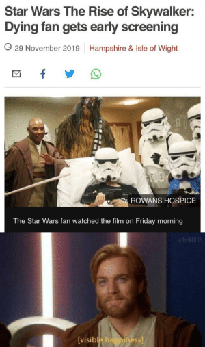 He is the Chosen One …: Star Wars The Rise of Skywalker:  Dying fan gets early screening  O 29 November 2019  Hampshire & Isle of Wight  f  ROWANS HOSPICE  The Star Wars fan watched the film on Friday morning  u/Fred40115  [visible happiness] He is the Chosen One …