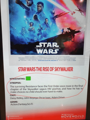 Wait, what now?: STAR  WARS  THE RISE or SKYWALKER  S8D  STAR WARS THE RISE OF SKYWALKER  MTRCB RATING:G  SYNOPSIS:  The surviving Resistance faces the First Order once more in the final  chapter of the Skywalker saga.is HIV positive, and how he has to  make choices no child should ever have to make.  CAST:  Daisy Ridley, John Boyega, Oscar Isaac, Adam Driver  GENRE:  Action,Fantasy,Sci-Fi  ROBINSONS  MOVIEWO®LD  DuC  5 uram Wait, what now?