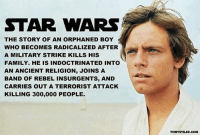 WE NEED AN IMMEDIATE TRAVEL BAN ON ALL JEDI!!!! This shit is making me want to reenlist. 😂😂🙃 C130RollinDownTheStrip: STAR WARS  THE STORY OF AN ORPHANED BOY  WHO BECOMES RADICALIZED AFTER  A MILITARY STRIKE KILLS HIS  FAMILY. HE IS INDOCTRINATED INTO  AN ANCIENT RELIGION, JOINS A  BAND OF REBEL INSURGENTS, AND  CARRIES OUT A TERRORIST ATTACK  KILLING 300,000 PEOPLE  TONYSTILES.COM WE NEED AN IMMEDIATE TRAVEL BAN ON ALL JEDI!!!! This shit is making me want to reenlist. 😂😂🙃 C130RollinDownTheStrip