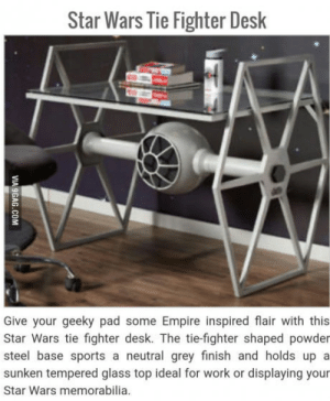 Empire, Sports, and Star Wars: Star Wars Tie Fighter Desk  Give your geeky pad some Empire inspired flair with this  Star Wars tie fighter desk. The tie-fighter shaped powder  steel base sports a neutral grey finish and holds up a  sunken tempered glass top ideal for work or displaying your  Star Wars memorabilia Who else wants this?