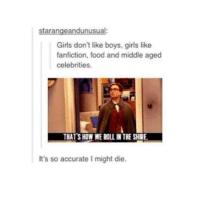 fanfiction: starangeandunusual:  Girls don't like boys, girls like  fanfiction, food and middle aged  celebrities.  THAT SHOWWEBOLI IN THE SHIRE.  It's so accurate might die.