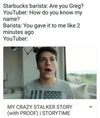 Crazy, Starbucks, and Stalker: Starbucks barista: Are you Greg?  YouTuber: How do you know my  name?  Barista: You gave it to me like 2  minutes ago  YouTuber:  MY CRAZY STALKER STORY  (with PROOF) I STORYTIME Shoulda been sipping tea