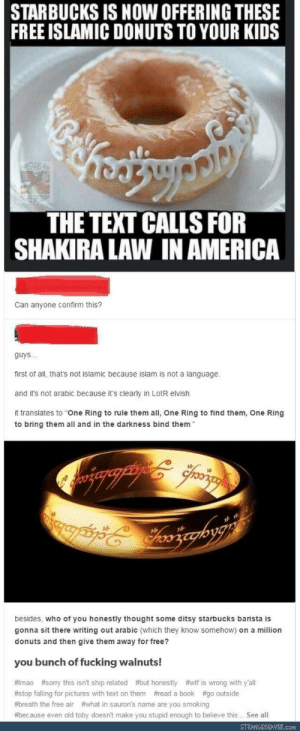 "America, Fucking, and Shakira: STARBUCKS IS NOW OFFERING THESE  FREE ISLAMIC DONUTS TO YOUR KIDS  THE TEXT CALLS FOR  SHAKIRA LAW IN AMERICA  Can anyone confirm this?  guys..  first of all, that's not islamic because islam is not a language.  and it's not arabic because it's clearly in LotR elvish  it translates to ""One Ring to rule them all, One Ring to find them, One Ring  to bring them all and in the darkness bind them  besides, who of you honestly thought some ditsy starbucks barista is  gonna sit there writing out arabic (which they know somehow) on a million  donuts and then give them away for free?  you bunch of fucking walnuts!  # mao #sorry this isn't ship related #but honestly #wtf is wrong with y'all  #stop falling for pictures with text on them #read a book #go outside  #breath the free air #what in sauron's name are you smoking  #because even old toby doesn't make you stupid enough to believe this. See all  STRANGEBEAVER.con Shakira Law"