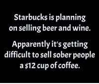 Apparently, Beer, and Dank: Starbucks is planning  on selling beer and wine.  Apparently it's getting  difficult to sell sober people  a $12 cup of coffee. #jussayin