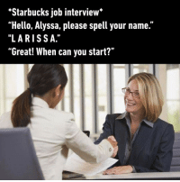 "9gag, Hello, and Job Interview: Starbucks job interview""  ""Hello, Alyssa, please spell your name.""  ""LARISS A.""  Great! When can you start?"" Alyssa, play Starbucks music By KimmyMonte 