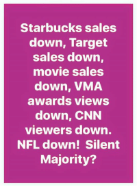 cnn.com, Memes, and Nfl: Starbucks sales  down, Target  sales down  movie sales  down, VMA  awards views  down, CNN  viewers down.  NFL down! Silent  Majority? BOOM!  RE-POST PATRIOTS!  Nation In Distress
