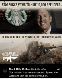 Memes, 🤖, and Starbuck: STARBUCKS vows TO HIRE 10,000 REFUGEES  BLACK RIFLE COFFEE VOWS TO HIRE 10,000 VETERANS  R BLACK RIFLE  OIC  COFFEE COMPANY  Black Rifle Co  @blckriflecoffee  6d  BIR  Our mission has never changed. Spread the  word and join the coffee revolution. Respect. @blackriflecoffee . Merica Coffee Veterans FuckStarbucks BlackRifleCoffee