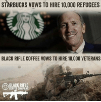 Memes, Politics, and Starbucks: STARBUCKS VOWS TO HIRE 10,000 REFUGEES  BLACK RIFLE COFFEE VOWS TO HIRE 10,000 VETERANS  BLACK RIFLE  COFFEE COMPANY ----------------- Proud Partners 🗽🇺🇸: ★ @conservative.american 🇺🇸 ★ @raised_right_ 🇺🇸 ★ @conservativemovement 🇺🇸 ★ @millennial_republicans🇺🇸 ★ @the.conservative.patriot 🇺🇸 ★ @conservative.female🇺🇸 ★ @conservative.patriot🇺🇸 ★ @brunetteandpolitical 🇺🇸 ★ @the.proud.republican 🇺🇸 ★ @emmarcapps 🇺🇸 ----------------- bluelivesmatter backtheblue whitehouse politics lawandorder conservative patriot republican goverment capitalism usa ronaldreagan trump merica presidenttrump makeamericagreatagain trumptrain trumppence2016 americafirst immigration maga army navy marines airforce coastguard military armedforces ----------------- The Conservative Nation does not own any of the pictures or memes posted. We try our best to give credit to the picture's rightful owner.