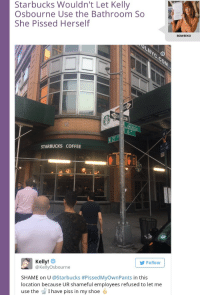 """Shit, Starbucks, and Tumblr: Starbucks Wouldn't Let Kelly  Osbourne Use the Bathroom So  She Pissed Herself  BOWEEKO  ly  di  STARBUCKS COFFEE  Kelly!  @KellyOsbourne  Follow  SHAME on U @Starbucks #PissedMyOwnPants in this  location because UR shameful employees refused to let me  use the I have piss in my shoe <p><a href=""""http://youflabbergastedme.tumblr.com/post/168952608034/fuckrashida-this-is-the-funniest-shit-ive-seen"""" class=""""tumblr_blog"""">youflabbergastedme</a>:</p><blockquote> <p><a href=""""http://fuckrashida.tumblr.com/post/162261711929/this-is-the-funniest-shit-ive-seen-in-a-while"""" class=""""tumblr_blog"""">fuckrashida</a>:</p> <blockquote><p>this is the funniest shit I've seen in a while</p></blockquote> <figure class=""""tmblr-full"""" data-orig-height=""""152"""" data-orig-width=""""827""""><img src=""""https://78.media.tumblr.com/31200f3e64cf026b5f8c18f1231b569b/tumblr_inline_p1k1mwlwKw1r729z5_540.jpg"""" data-orig-height=""""152"""" data-orig-width=""""827""""/></figure><p style=""""""""> you didn't even include the funniest part  <br/></p> </blockquote>"""