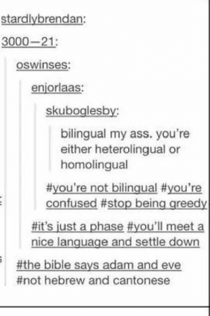 "Adam and Eve, Ass, and Confused: stardlybrendan:  3000-21:  oswinses:  enjorlaas:  skuboglesby:  bilingual my ass. you're  either heterolingual or  homolingual  #you're not bilingual #you're  confused #stop being greedy  #it's just a phase #you'll meet a  nice language and settle down  #the bible says adam and eve  #not hebrew and cantonese ""Not Hebrew and Cantonese"" IM DEAD 😂😂😂"