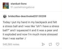 """It was a stressful time.: stardust-lions  castielrisingabove  bridezillas-deactivated20130208  Today I put my hand in my backpack and felt  a stress ball and I was like """"oh? I have a stress  ball?"""" and I squeezed it and it was a pear and  it exploded and now I'm much more stressed  than I was earlier:/  540,583 notes It was a stressful time."""