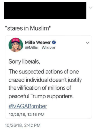 Muslim: *stares in Muslim*  Millie Weaver  @Millie_Weaver  Sorry liberals,  The suspected actions of one  crazed individual doesn't justify  the vilification of millions of  peaceful Trump supporters.  #MAGABomber  10/26/18, 12:15 PM  10/26/18, 2:42 PM