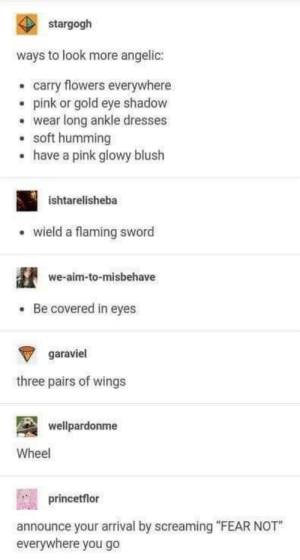 "Funny Tumblr Posts For The Week Of April 15, 2019: stargogh  ways to look more angelic:  carry flowers everywhere  epink or gold eye shadow  wear long ankle dresses  soft humming  have a pink glowy blush  .  ishtarelisheba  wield a flaming sword  we-aim-to-misbehave  Be covered in eyes  garaviel  three pairs of wings  wellpardonme  Wheel  princetflor  announce your arrival by screaming ""FEAR NOT  everywhere you go Funny Tumblr Posts For The Week Of April 15, 2019"