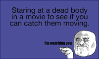 Memes, 🤖, and Im Watching You: Staring at a dead body  in a movie to see if you  can catch them moving  I'm Watching you.