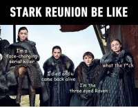9gag, Alive, and Be Like: STARK REUNION BE LIKE  I'm a  race-changing.  seriabkiller  what the f*c  died and  came back alive  I'm the  three eyed Raven At least she is not Rickon. Follow @9gag 9gag GameofThrones stark sansastark got