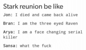 Alive, Be Like, and Club: Stark reunion be like  Jon: I died and came back alive  Bran: I am the three eyed Raven  Arya: I am a face changing serial  killer  Sansa: what the fuck laughoutloud-club:  [SPOILER ALERT]