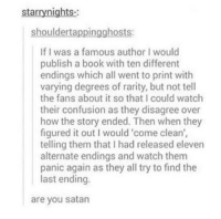 evil genius https://t.co/3MdFGB44jy: starrynights-  shouldertappingghosts:  If I was a famous author I would  publish a book with ten different  endings which all went to print with  varying degrees of rarity, but not tell  the fans about it so that I could watch  their confusion as they disagree over  how the story ended. Then when they  figured it out I would 'come clean',  telling them that I had released eleven  alternate endings and watch them  panic again as they all try to find the  last ending.  are you satan evil genius https://t.co/3MdFGB44jy