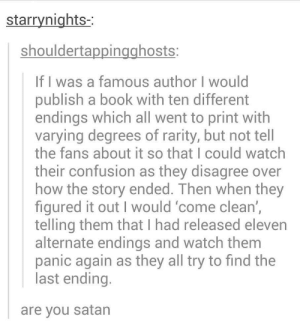 Honestly would love this event.: starrynights-  shouldertappingghosts  If I was a famous author I would  publish a book with ten different  endings which all went to print with  varying degrees of rarity, but not tell  the fans about it so that I could watch  their confusion as they disagree over  how the story ended. Then when they  figured it out I would come clean',  telling them that I had released eleven  alternate endings and watch them  panic again as they all try to find the  last ending  are you satan Honestly would love this event.