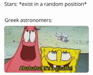 SpongeBob, Giraffe, and Insomnia: Stars: *exist in a random position  Greek astronomers:  Ahahaha! It's a giraffe! Must have been the insomnia for staying all night watching the sky