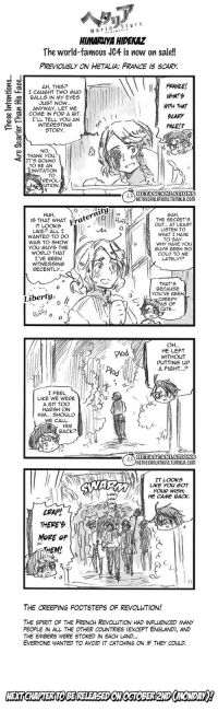 hetascanlations:  Hetalia World ☆ Stars - Chapter 310OriginalTranslation: y4nderenka // donamoeba Scanlation: jammerlea // cosyanet Please link back to our Tumblr when using translated imageson other sites.: Stars  HIMARUYA HIDEKAZ  The world-famous JC4 is now on sale!!  PREVIOUSLY ON HETALIA: FRANCE IS SCARY   AH, THIS?  I CAUGHT TWO MUD  11 FRANCE/  BALLS IN MY EYES  | JUST NOW  COME IN FOR A BIT.  WITH THAT  らCAgy  FALEL?  ANYWAY, LET ME  INTERESTING  STORY  NO  THANK you.  IT'S BOUND  TO BE AN  INVITATION  TO  REVOL-  UTION  HETASCANLATIONS  HETASCALATIONS.TUMBLR.com  нин  S THAT WHAT  LIKEP ALLI  WANTED TO DO  WAS TO SHOW  YOu GuYS THE  WORLD THAT  I'VE BEEN  THE SECRET'S  OUT... AT LEAST  LISTEN TO  WHAT I HAVE  TO SAY  WHY HAVE YOU  GuYS BEEN SO  COLO TO ME  LATELYIP  WLKEP OKS Fraternity  WITNESSING ,%  RECENTLY.  THAT'S  BECAUSE  YOu'VE BEEN  CREEPY  AS OF  LATE..  Libertjy.  0  0   Plod  Plod  HE LEFT  WITHOUT  PUTTING UP  A FIGHT...  I FEEL  LIKE WE WERE  A BIT TOO  HARSH ON  HIM... SHOULD  WE CALL  HIM  BACK?  HETASCANLATIONS  HETASCANLATIONS.TUMBLR.COM  ITLOoks  LIKE YOU GOT  YOUR WISH  HoHE CAME BACK.  CPAPL  THERE'  MOPE oF  (ぐ   THE CREEPING FOOTSTEPS OF REVOLUTION!  THE SPIRIT OF THE FRENCH REVOLUTION HAD INFLUENCED MANY  PEOPLE IN ALL THE OTHER COUNTRIES (EXCEPT ENGLAND), AND  THE EMBERS WERE STOKED IN EACH LAND..  EVERYONE WANTED TO AVOID IT CATCHING ON IF THEY COULD. hetascanlations:  Hetalia World ☆ Stars - Chapter 310OriginalTranslation: y4nderenka // donamoeba Scanlation: jammerlea // cosyanet Please link back to our Tumblr when using translated imageson other sites.