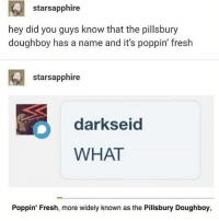 sorry i didn't post or whatever: starsapphire  hey did you guys know that the pillsbury  doughboy has a name and it's poppin' fresh  starsapphire  darkseid  WHAT  Poppin' Fresh, more widely known as the Pillsbury Doughboy, sorry i didn't post or whatever