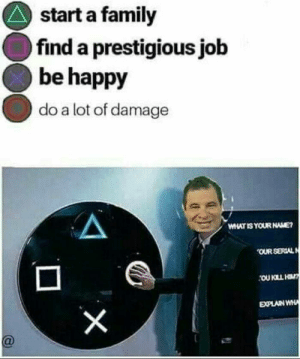 awesomesthesia:  Now that's alotta damage, let's do some more: start a family  find a prestigious job  be happy  do a lot of damage  HATIS YOUR NAME  OUR SERIAL awesomesthesia:  Now that's alotta damage, let's do some more