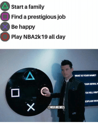 Family, Nba, and Happy: Start a family  Find a prestigious job  Be happy  Play NBA2k19 all day  WHAT IS YOUR NAME?  OUR SERIALN  'OU KILL HIM  EXPLAIN WHA  @NBAMEMES Who can relate
