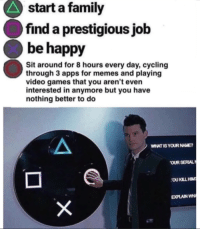 Family, Memes, and Video Games: start a family  find a prestigious job  be happy  Sit around for 8 hours every day, cycling  through 3 apps for memes and playing  video games that you aren't even  interested in anymore but you have  nothing better to do  WHAT IS YOUR NAME  OUR SERIA  OU KILL HIM  EXPLAIN H
