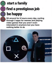 meirl: start a family  find a prestigious job  be happy  Sit around for 8 hours every day, cycling  through 3 apps for memes and playing  video games that you aren't even  interested in anymore but you have  nothing better to do  WHAT IS YOUR NAME?  OUR SERIALN  OU KILL HIM  EXPLAIN WHA meirl