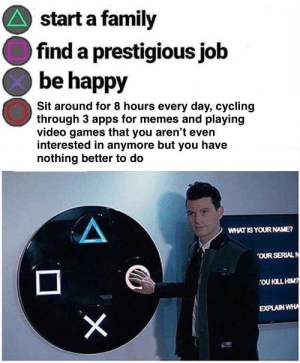 If this ain't me: start a family  find a prestigious job  be happy  Sit around for 8 hours every day, cycling  through 3 apps for memes and playing  video games that you aren't even  interested in anymore but you have  nothing better to do  WHAT IS YOUR NAME?  OUR SERIALN  OU KILL HIM  EXPLAIN WHA If this ain't me