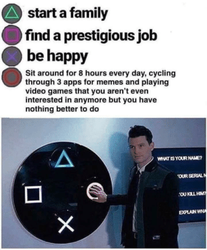 meirl by lewtooo MORE MEMES: start a family  find a prestigious job  be happy  Sit around for 8 hours every day, cycling  through 3 apps for memes and playing  video games that you aren't even  interested in anymore but you have  nothing better to do  WHAT IS YOUR NAME?  OUR SERIALN  OU KLL HIN?  EXPLAIN WHA  X meirl by lewtooo MORE MEMES