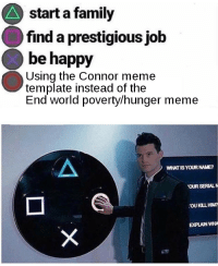 Family, Meme, and Happy: start a family  find a prestigious job  be happy  Using the Connor meme  template instead of the  End world poverty/hunger meme  WHAT IS YOUR NAME?  OUR SERIALN  EXPLAIN WHA
