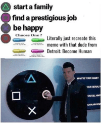 Android, Detroit, and Dude: start a family  find a prestigious jolb  be happy  Literally just recreate this  meme with that dude from  Detroit: Become Human  WHAT IS YOUR NAME?  OUR SERAL  EXPLAIN