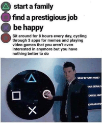 meirl: start a family  find a prestigious jolb  be happy  Sit around for 8 hours every day, cycling  through 3 apps for memes and playing  video games that you aren't even  interested in anymore but you have  nothing better to do  WHAT IS YOUR NAME  OUR SERLAL  EXPLAIN WH meirl